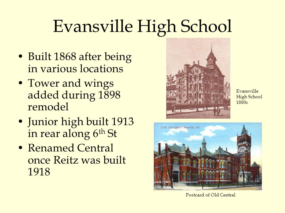 Evansville High School Built 1868 after being in various locations Tower and wings added during 1898 remodel Junior high built 1913 in rear along 6 th St Renamed Central once Reitz was built 1918 Evansville High School 1880s Postcard of Old Central