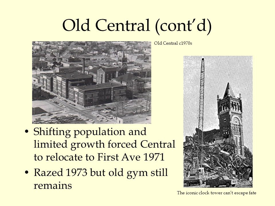 Old Central (cont'd) Shifting population and limited growth forced Central to relocate to First Ave 1971 Razed 1973 but old gym still remains Old Central c1970s The iconic clock tower can't escape fate