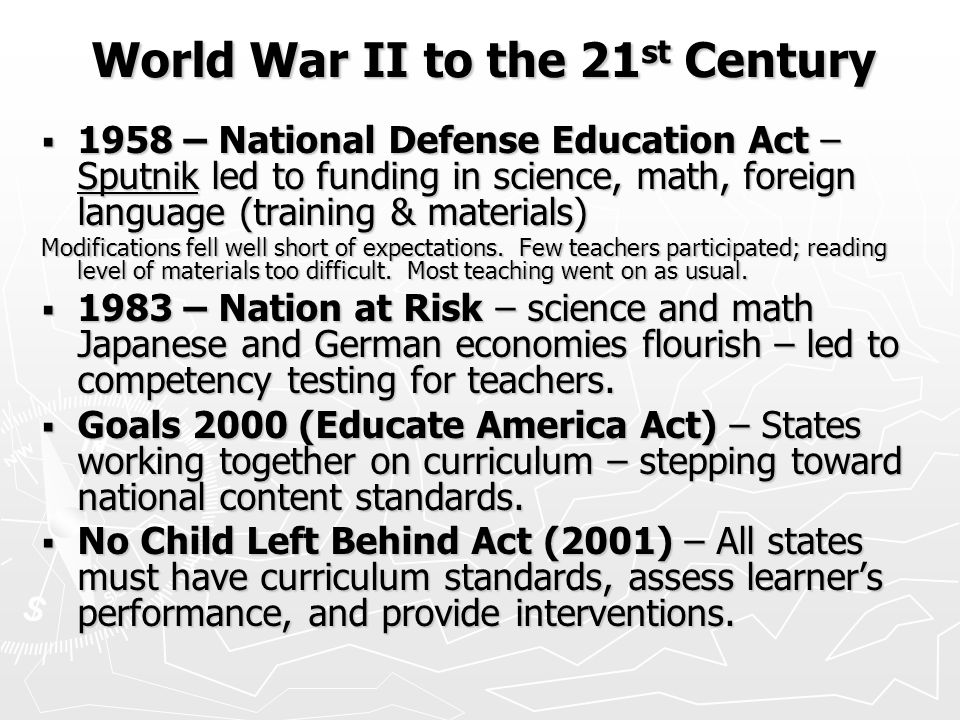World War II to the 21 st Century World War II to the 21 st Century  1958 – National Defense Education Act – Sputnik led to funding in science, math, foreign language (training & materials) Modifications fell well short of expectations.