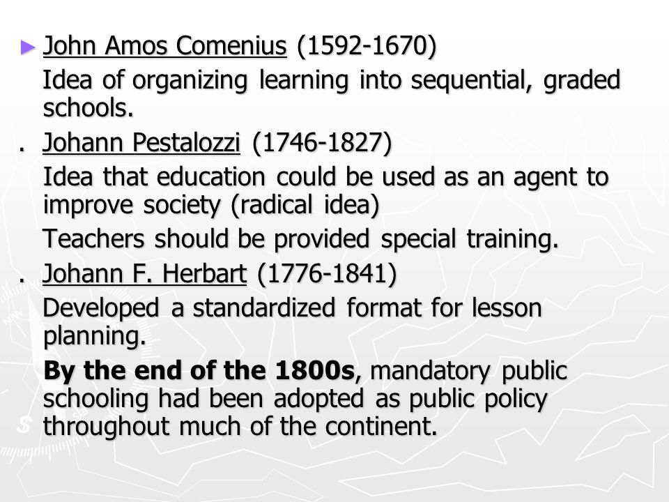 ► John Amos Comenius (1592-1670) Idea of organizing learning into sequential, graded schools.
