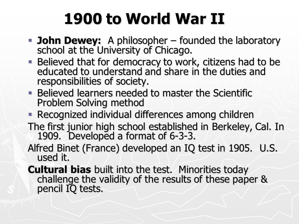 1900 to World War II 1900 to World War II  John Dewey: A philosopher – founded the laboratory school at the University of Chicago.