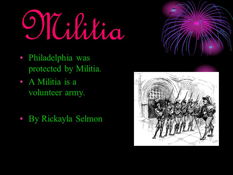 Militia Philadelphia was protected by Militia. A Militia is a volunteer army. By Rickayla Selmon
