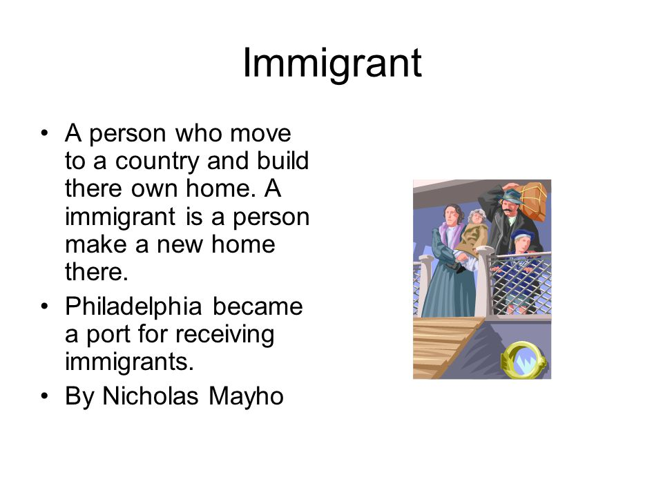 Immigrant A person who move to a country and build there own home. A immigrant is a person make a new home there. Philadelphia became a port for recei