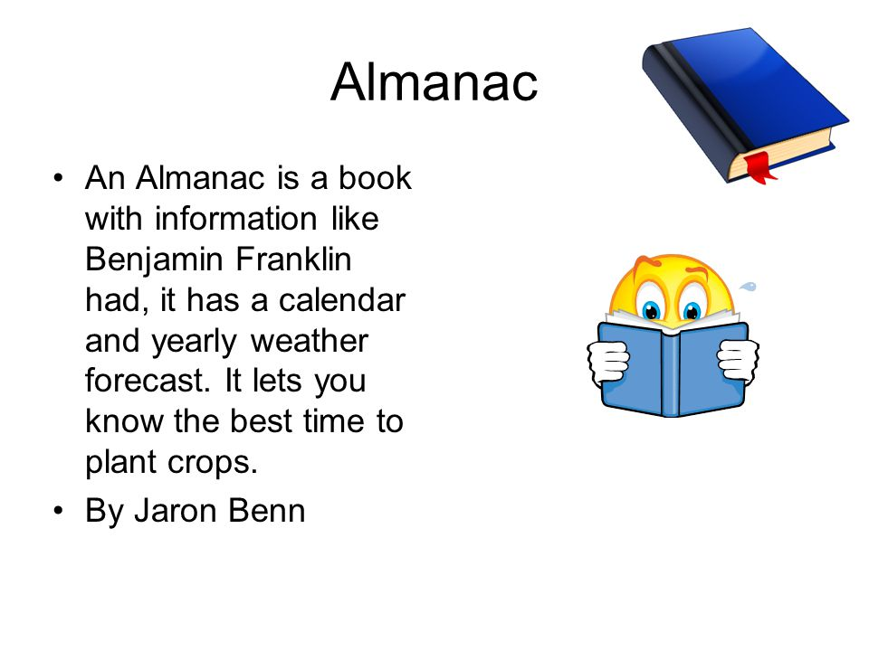 Almanac An Almanac is a book with information like Benjamin Franklin had, it has a calendar and yearly weather forecast.