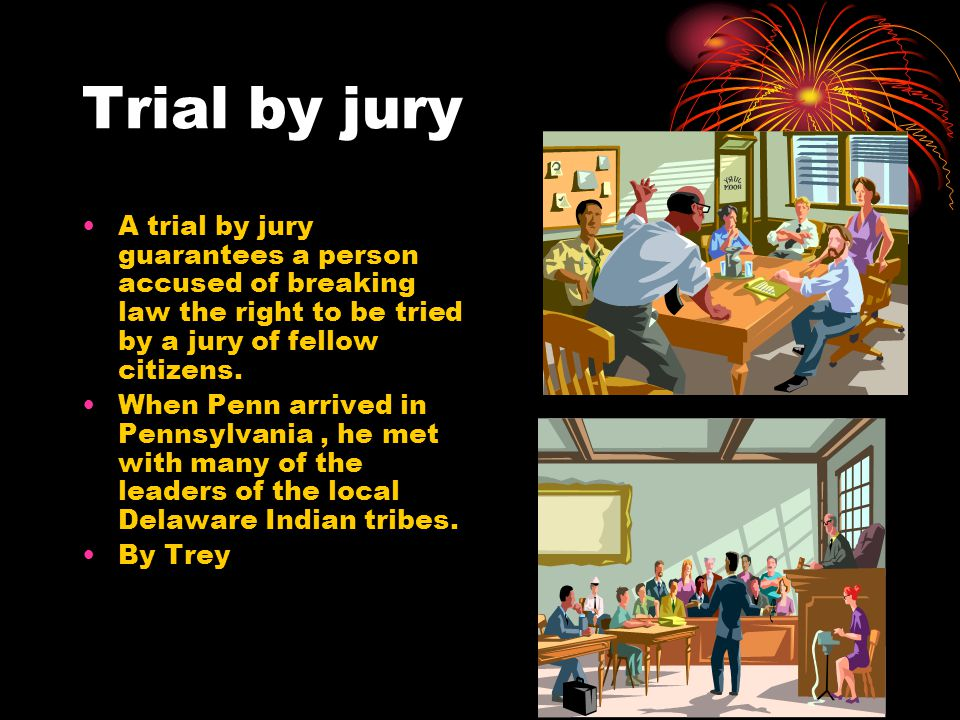 Trial by jury A trial by jury guarantees a person accused of breaking law the right to be tried by a jury of fellow citizens. When Penn arrived in Pen