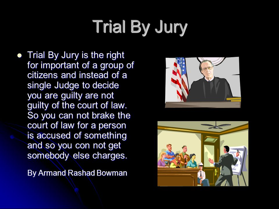 Trial By Jury Trial By Jury is the right for important of a group of citizens and instead of a single Judge to decide you are guilty are not guilty of the court of law.