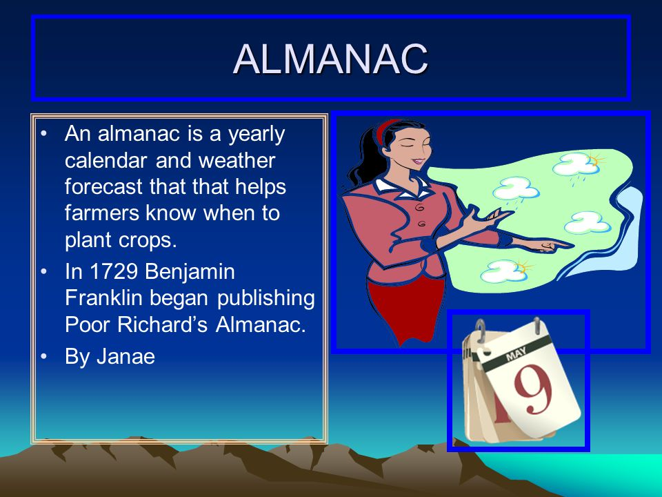 ALMANAC An almanac is a yearly calendar and weather forecast that that helps farmers know when to plant crops.