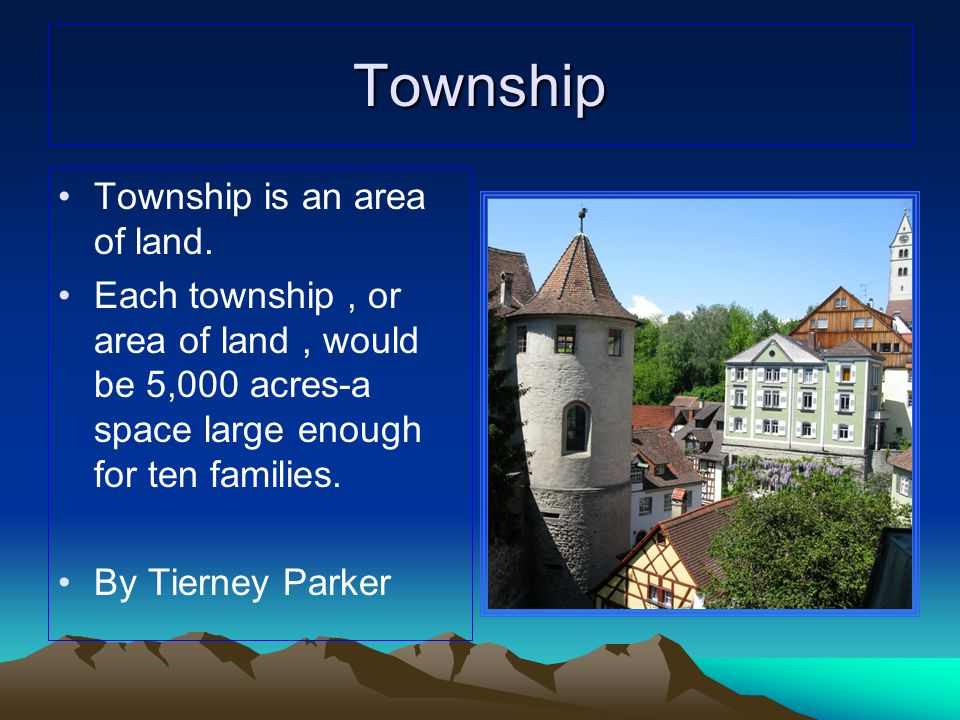 Township Township is an area of land. Each township, or area of land, would be 5,000 acres-a space large enough for ten families. By Tierney Parker
