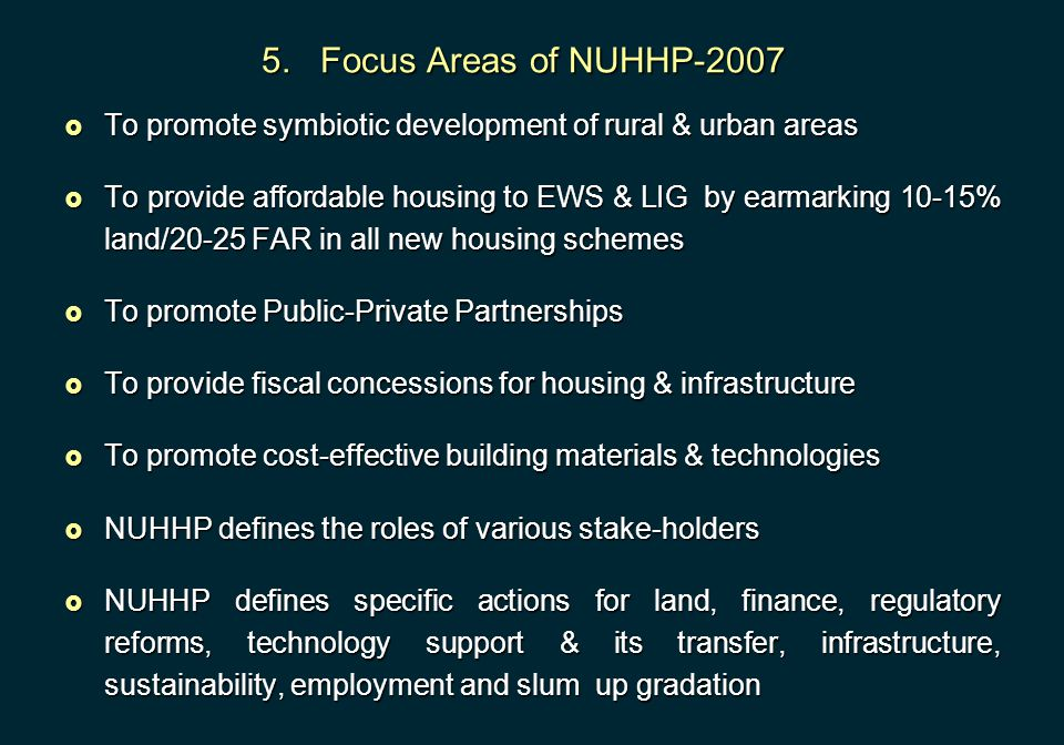 5. Focus Areas of NUHHP-2007  To promote symbiotic development of rural & urban areas  To provide affordable housing to EWS & LIG by earmarking 10-1