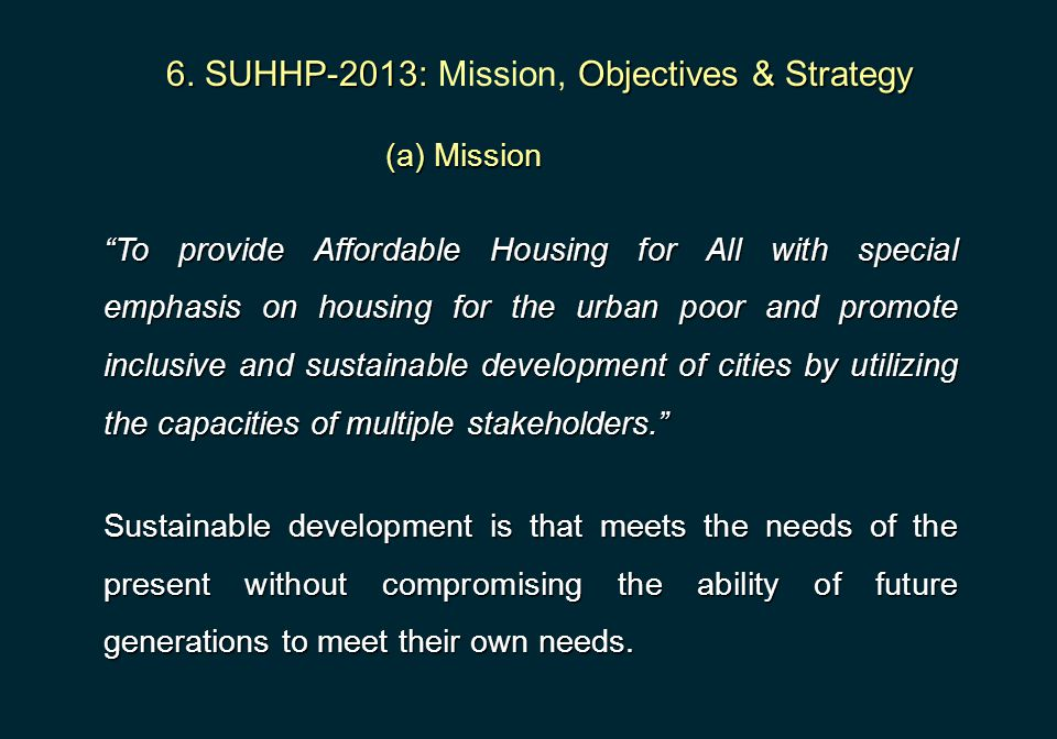"""6. SUHHP-2013:Objectives & Strategy 6. SUHHP-2013: Mission, Objectives & Strategy (a) Mission """"To provide Affordable Housing for All with special emph"""