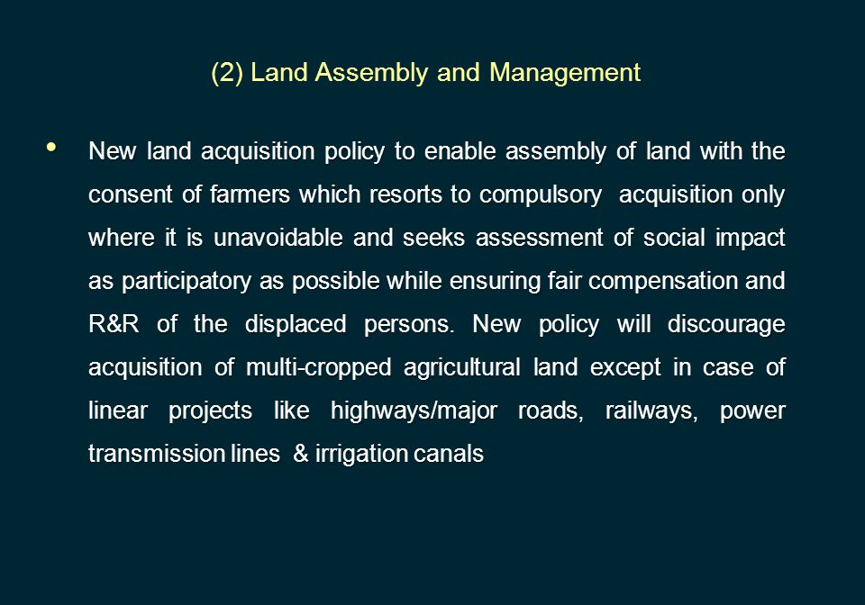 New land acquisition policy to enable assembly of land with the consent of farmers which resorts to compulsory acquisition only where it is unavoidabl