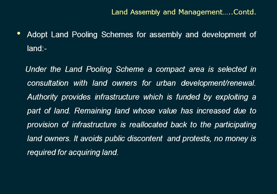 Adopt Land Pooling Schemes for assembly and development of land:- Under the Land Pooling Scheme a compact area is selected in consultation with land o