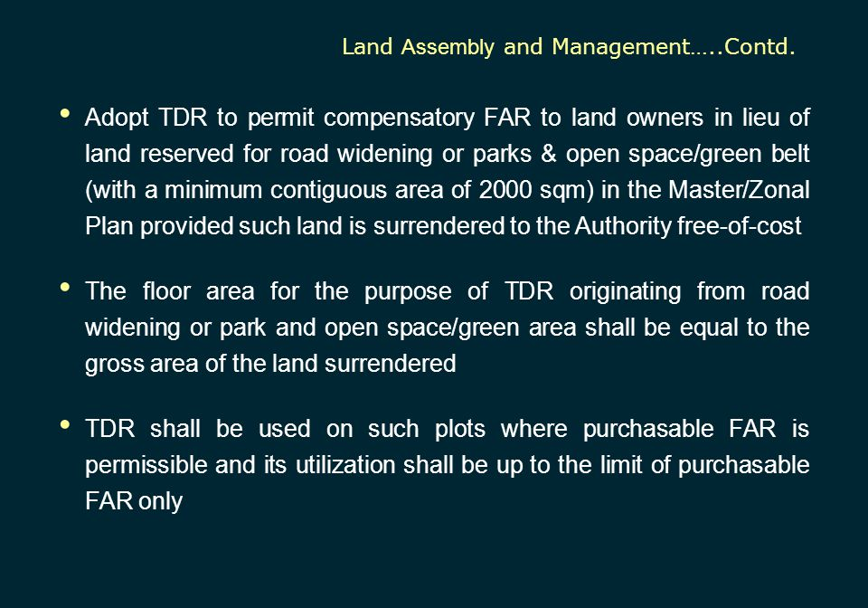 Adopt TDR to permit compensatory FAR to land owners in lieu of land reserved for road widening or parks & open space/green belt (with a minimum contig