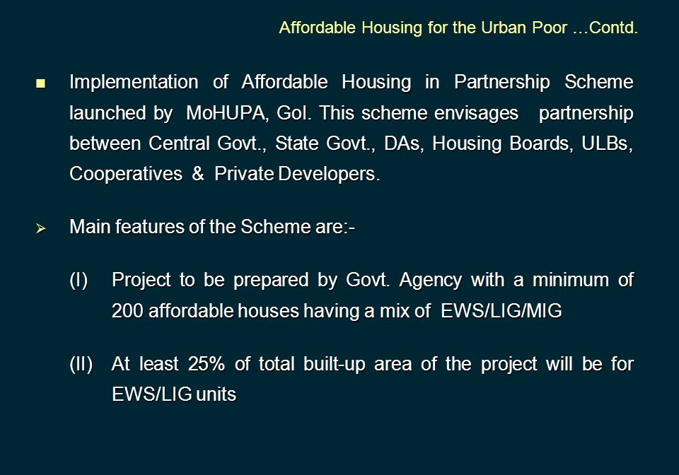 Implementation of Affordable Housing in Partnership Scheme launched by MoHUPA, GoI. This scheme envisages partnership between Central Govt., State Gov