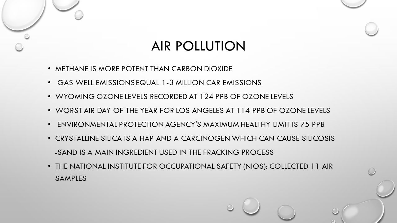 AIR POLLUTION METHANE IS MORE POTENT THAN CARBON DIOXIDE GAS WELL EMISSIONS EQUAL 1-3 MILLION CAR EMISSIONS WYOMING OZONE LEVELS RECORDED AT 124 PPB OF OZONE LEVELS WORST AIR DAY OF THE YEAR FOR LOS ANGELES AT 114 PPB OF OZONE LEVELS ENVIRONMENTAL PROTECTION AGENCY S MAXIMUM HEALTHY LIMIT IS 75 PPB CRYSTALLINE SILICA IS A HAP AND A CARCINOGEN WHICH CAN CAUSE SILICOSIS -SAND IS A MAIN INGREDIENT USED IN THE FRACKING PROCESS THE NATIONAL INSTITUTE FOR OCCUPATIONAL SAFETY (NIOS): COLLECTED 11 AIR SAMPLES