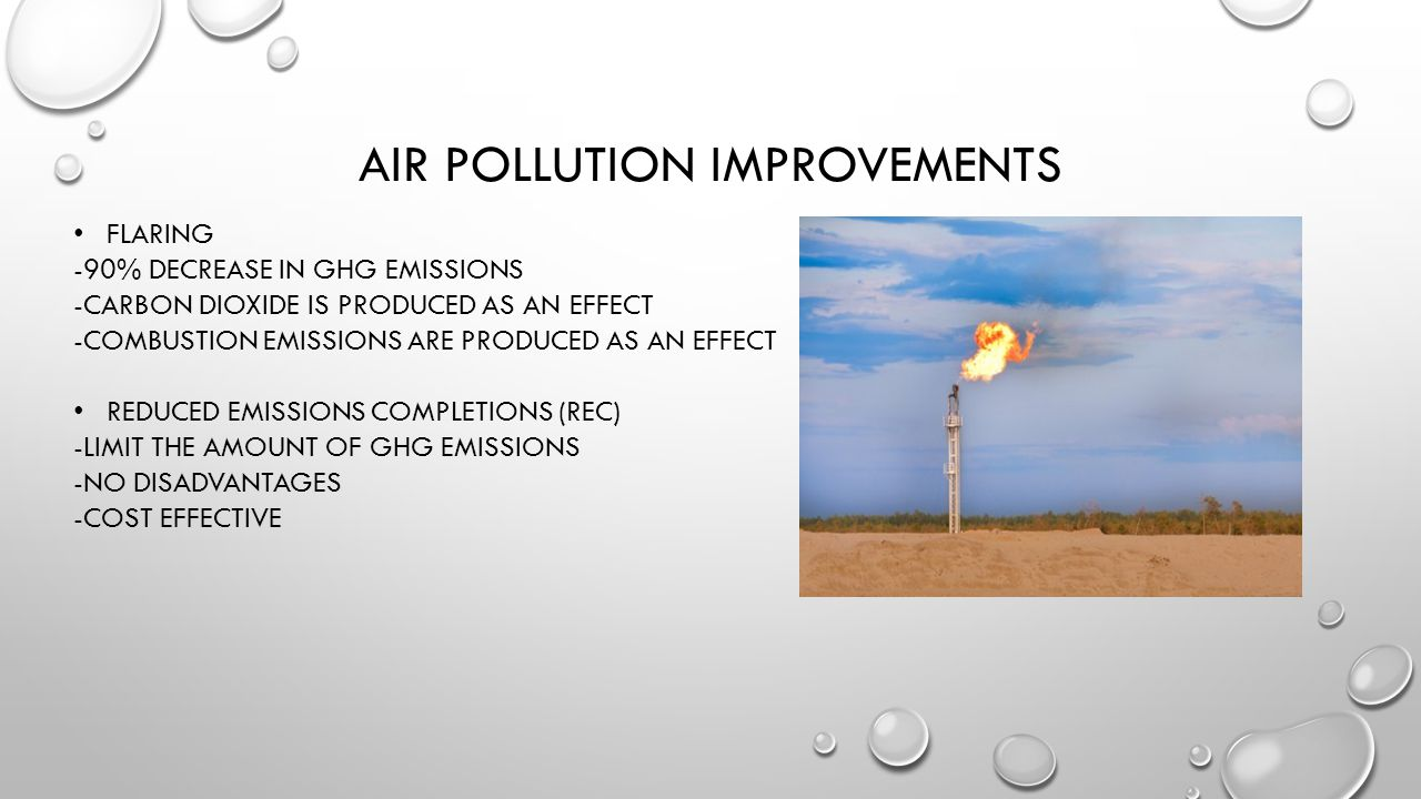 AIR POLLUTION IMPROVEMENTS FLARING -90% DECREASE IN GHG EMISSIONS -CARBON DIOXIDE IS PRODUCED AS AN EFFECT -COMBUSTION EMISSIONS ARE PRODUCED AS AN EFFECT REDUCED EMISSIONS COMPLETIONS (REC) -LIMIT THE AMOUNT OF GHG EMISSIONS -NO DISADVANTAGES -COST EFFECTIVE