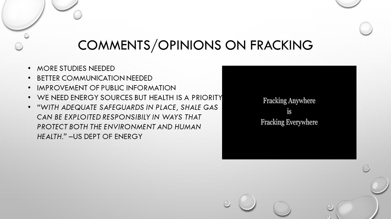 COMMENTS/OPINIONS ON FRACKING MORE STUDIES NEEDED BETTER COMMUNICATION NEEDED IMPROVEMENT OF PUBLIC INFORMATION WE NEED ENERGY SOURCES BUT HEALTH IS A PRIORITY WITH ADEQUATE SAFEGUARDS IN PLACE, SHALE GAS CAN BE EXPLOITED RESPONSIBILY IN WAYS THAT PROTECT BOTH THE ENVIRONMENT AND HUMAN HEALTH. –US DEPT OF ENERGY
