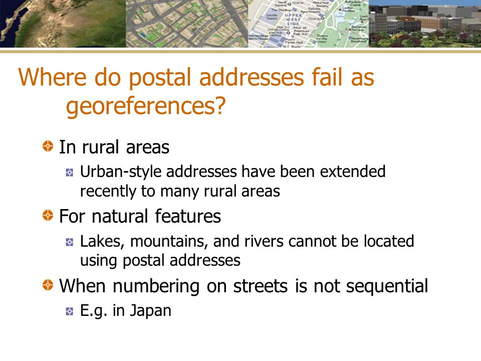 Where do postal addresses fail as georeferences? In rural areas Urban-style addresses have been extended recently to many rural areas For natural feat