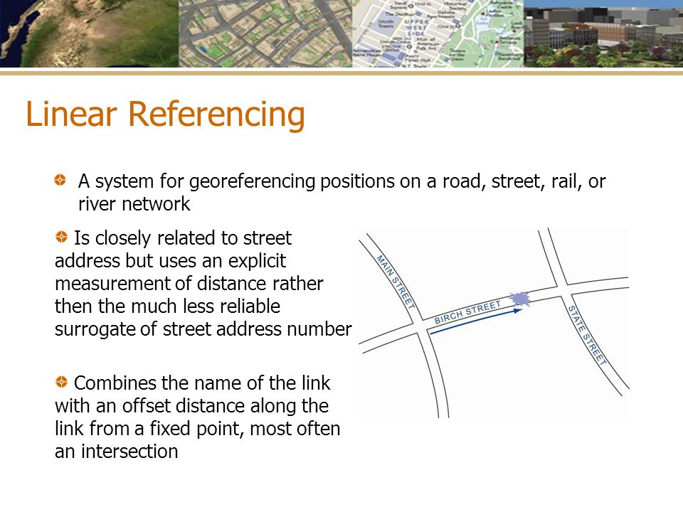 Linear Referencing A system for georeferencing positions on a road, street, rail, or river network Is closely related to street address but uses an ex