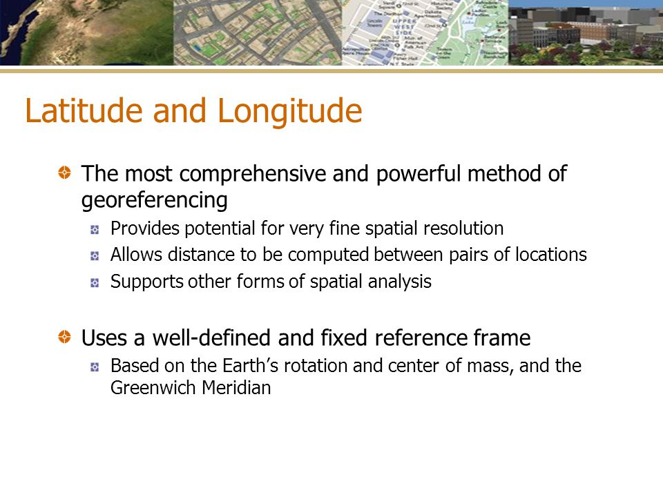 Latitude and Longitude The most comprehensive and powerful method of georeferencing Provides potential for very fine spatial resolution Allows distanc