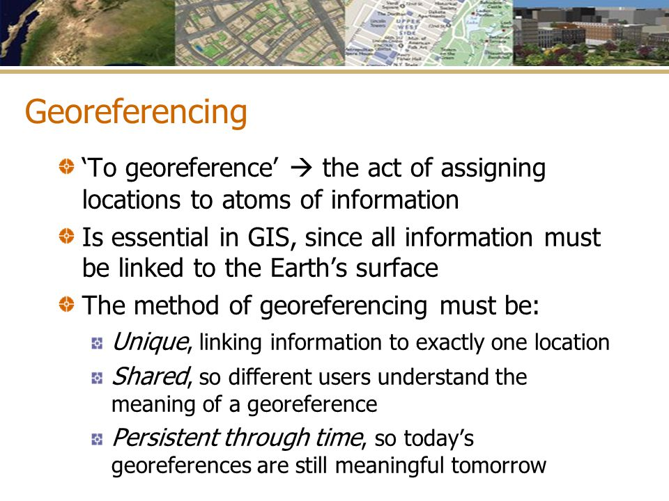 Georeferencing 'To georeference'  the act of assigning locations to atoms of information Is essential in GIS, since all information must be linked to