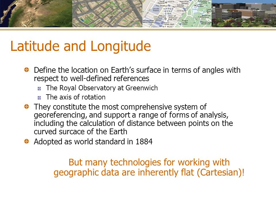 Latitude and Longitude Define the location on Earth's surface in terms of angles with respect to well-defined references The Royal Observatory at Gree