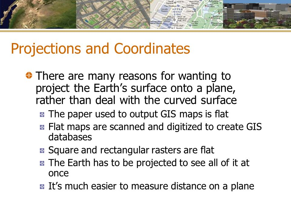 Projections and Coordinates There are many reasons for wanting to project the Earth's surface onto a plane, rather than deal with the curved surface T