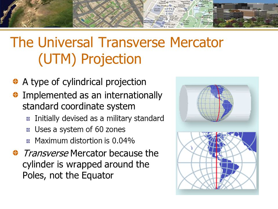 The Universal Transverse Mercator (UTM) Projection A type of cylindrical projection Implemented as an internationally standard coordinate system Initi