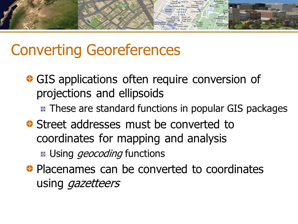 Converting Georeferences GIS applications often require conversion of projections and ellipsoids These are standard functions in popular GIS packages