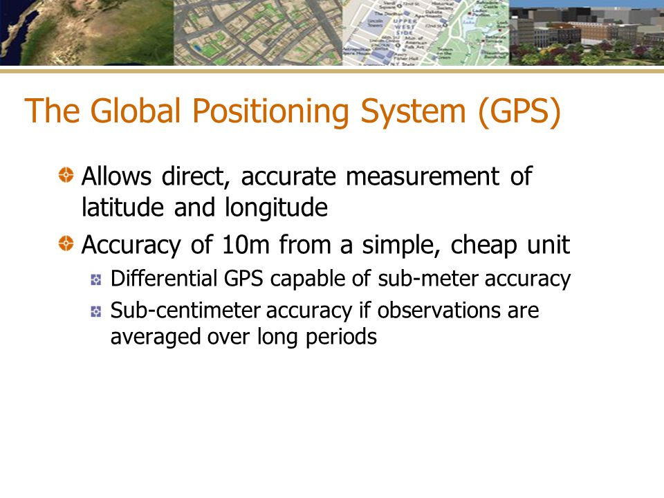 The Global Positioning System (GPS) Allows direct, accurate measurement of latitude and longitude Accuracy of 10m from a simple, cheap unit Differenti