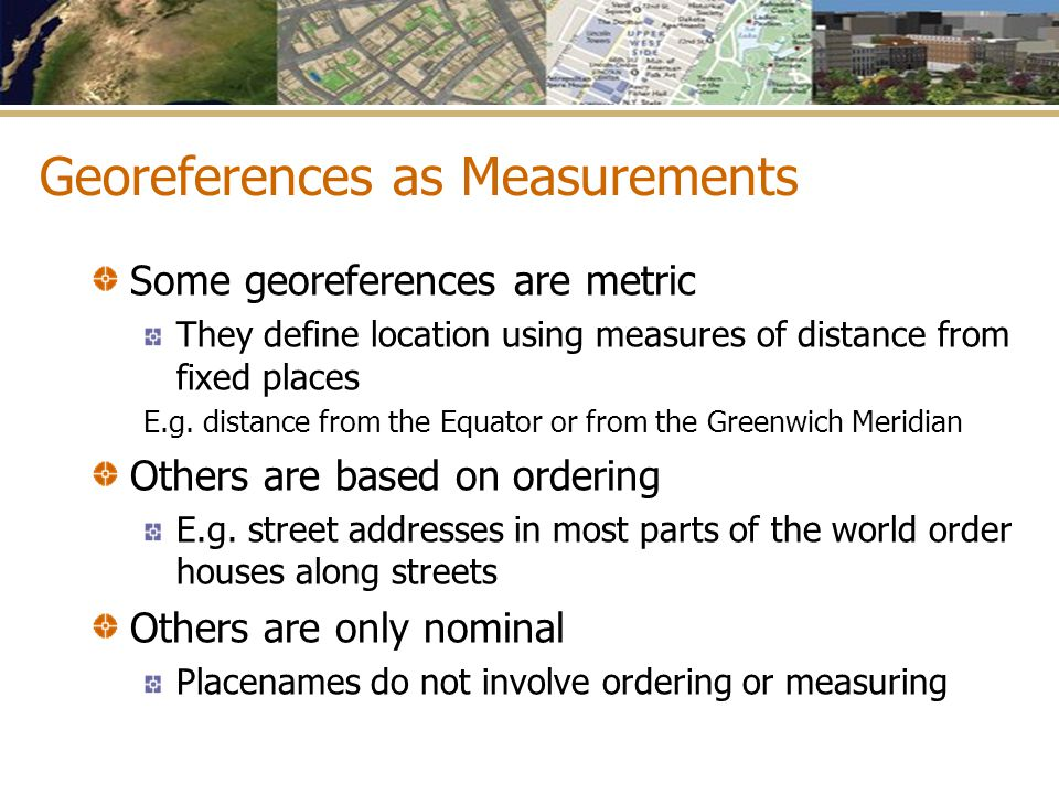 Georeferences as Measurements Some georeferences are metric They define location using measures of distance from fixed places E.g. distance from the E