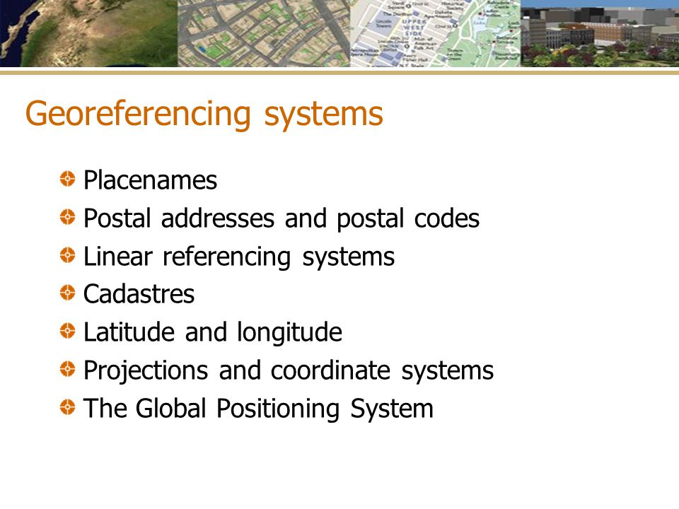 Georeferencing systems Placenames Postal addresses and postal codes Linear referencing systems Cadastres Latitude and longitude Projections and coordi