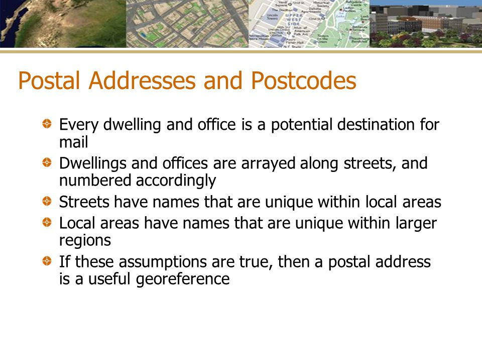 Postal Addresses and Postcodes Every dwelling and office is a potential destination for mail Dwellings and offices are arrayed along streets, and numb