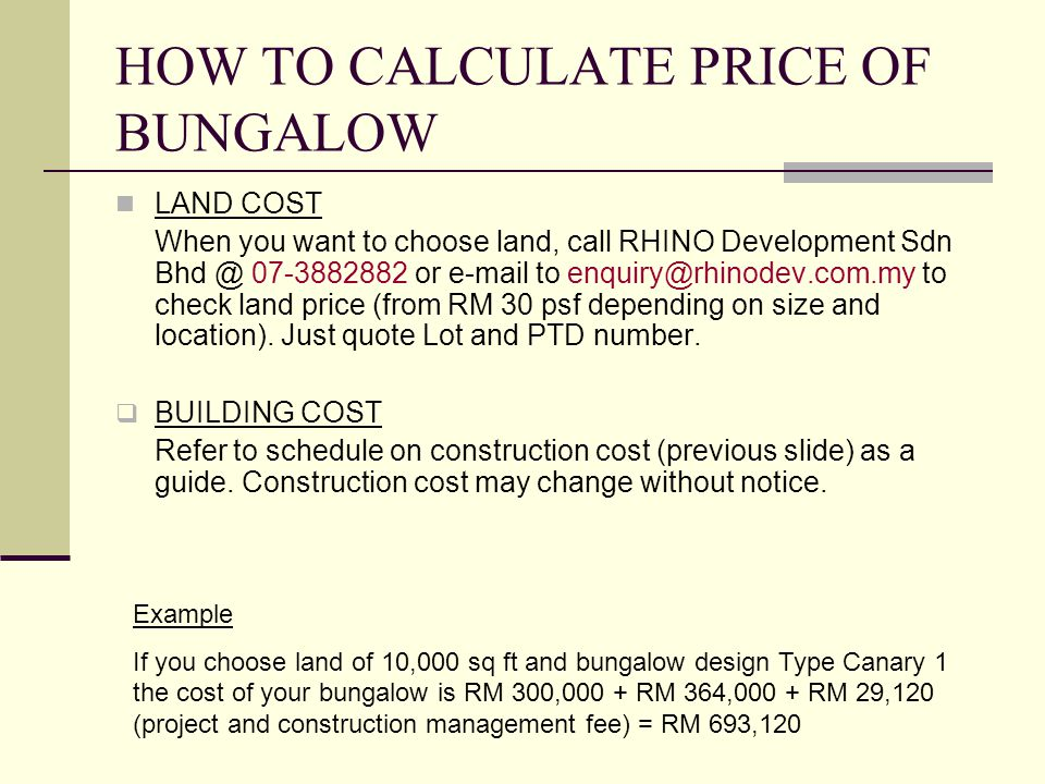 HOW TO CALCULATE PRICE OF BUNGALOW LAND COST When you want to choose land, call RHINO Development Sdn Bhd @ 07-3882882 or e-mail to enquiry@rhinodev.c