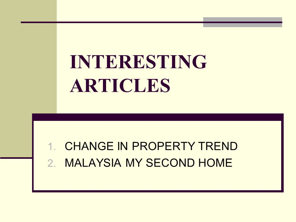 INTERESTING ARTICLES 1. CHANGE IN PROPERTY TREND 2. MALAYSIA MY SECOND HOME