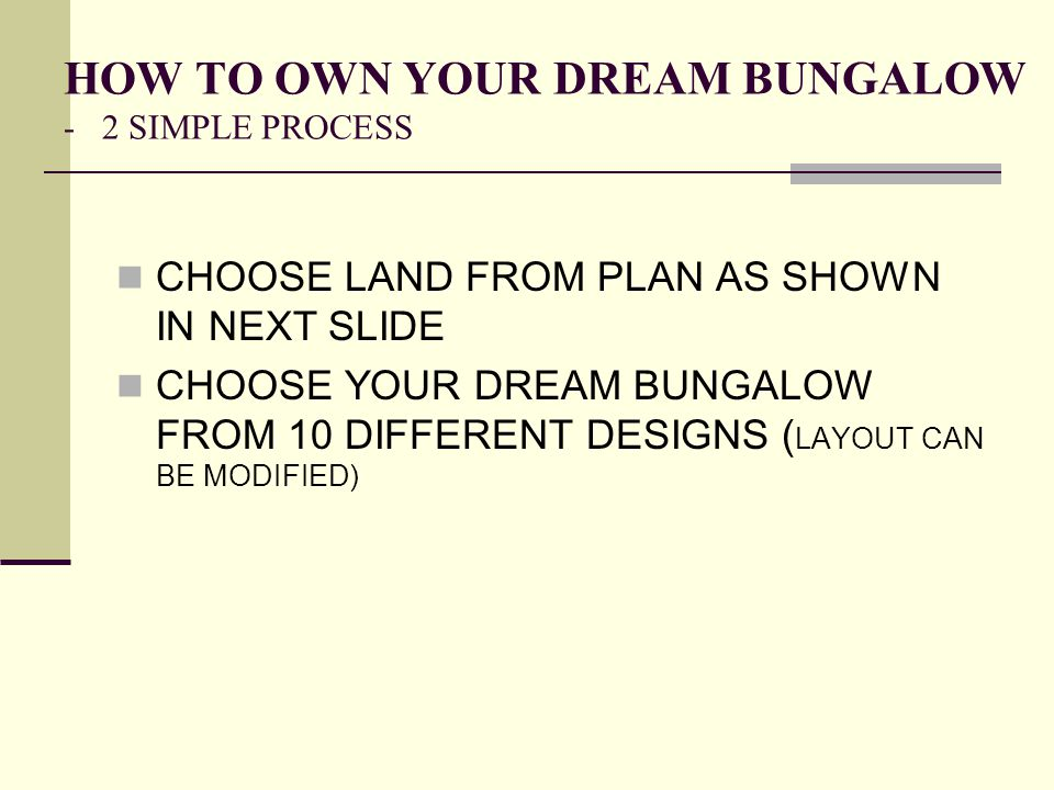 HOW TO OWN YOUR DREAM BUNGALOW - 2 SIMPLE PROCESS CHOOSE LAND FROM PLAN AS SHOWN IN NEXT SLIDE CHOOSE YOUR DREAM BUNGALOW FROM 10 DIFFERENT DESIGNS (