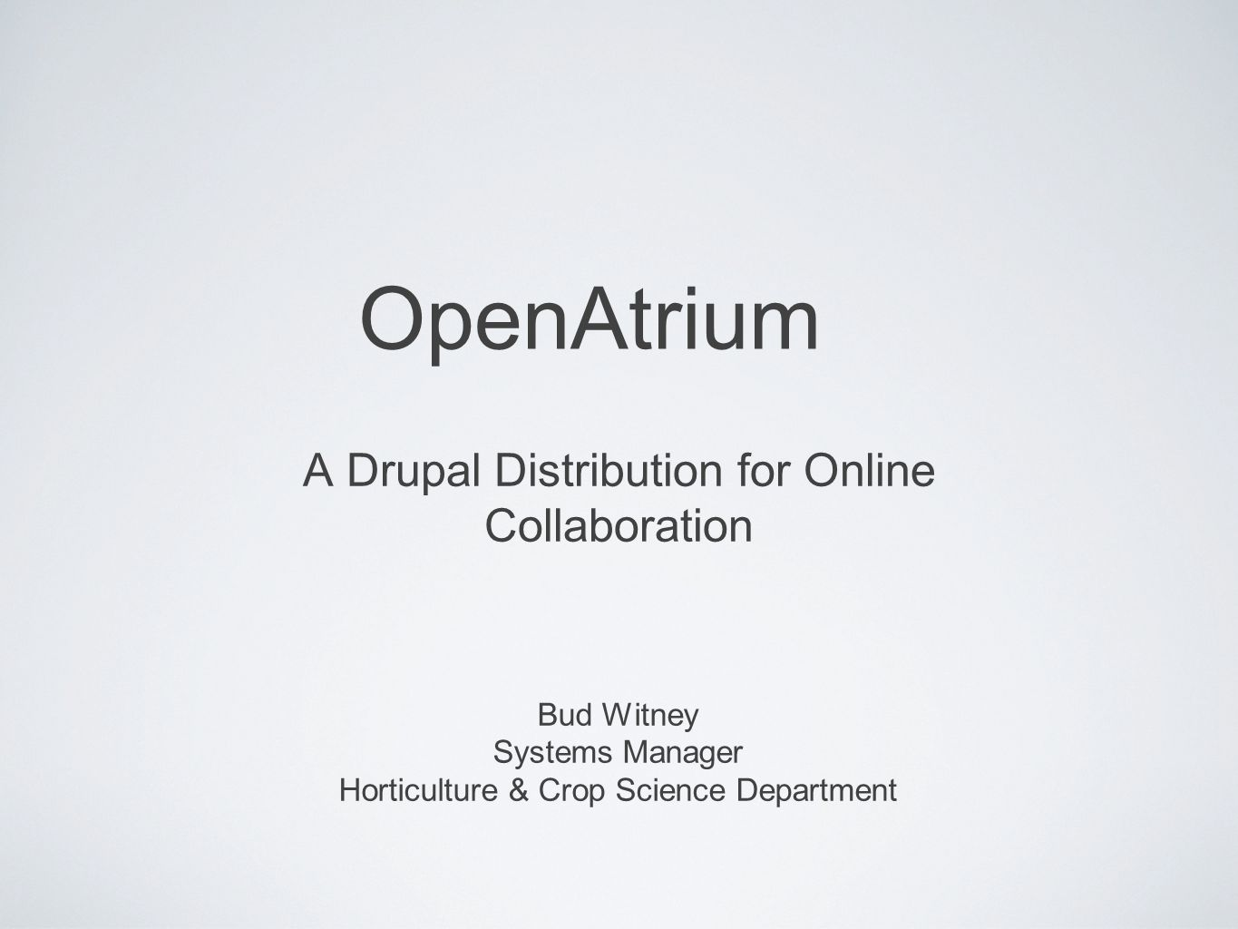 OpenAtrium A Drupal Distribution for Online Collaboration Bud Witney Systems Manager Horticulture & Crop Science Department