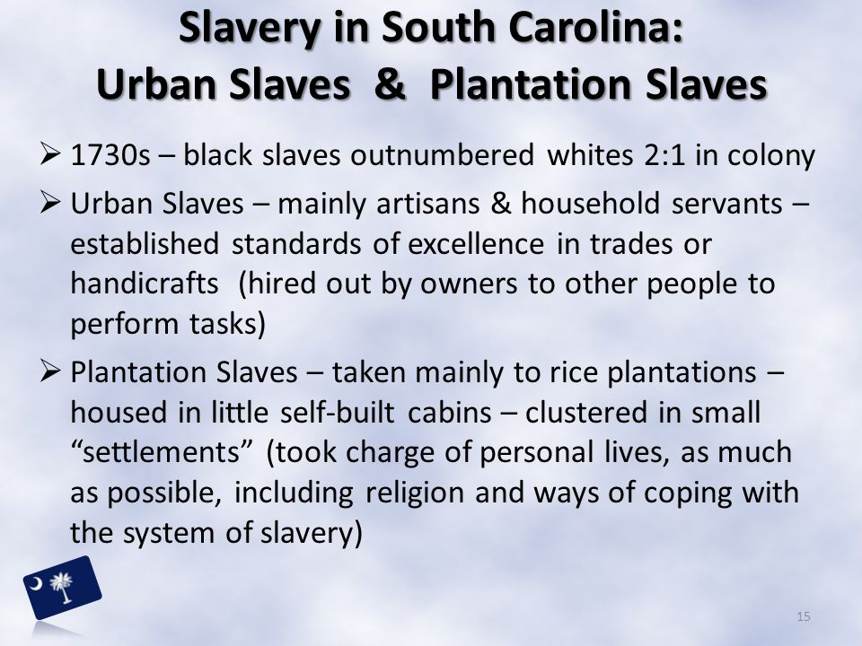  1730s – black slaves outnumbered whites 2:1 in colony  Urban Slaves – mainly artisans & household servants – established standards of excellence in