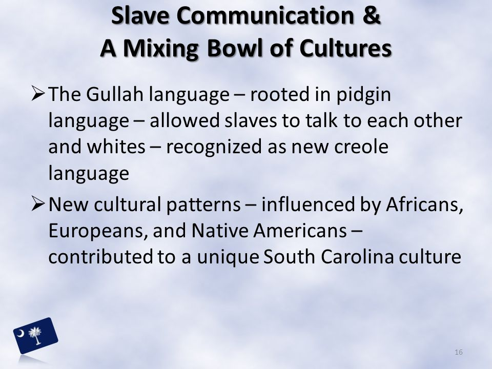  The Gullah language – rooted in pidgin language – allowed slaves to talk to each other and whites – recognized as new creole language  New cultural
