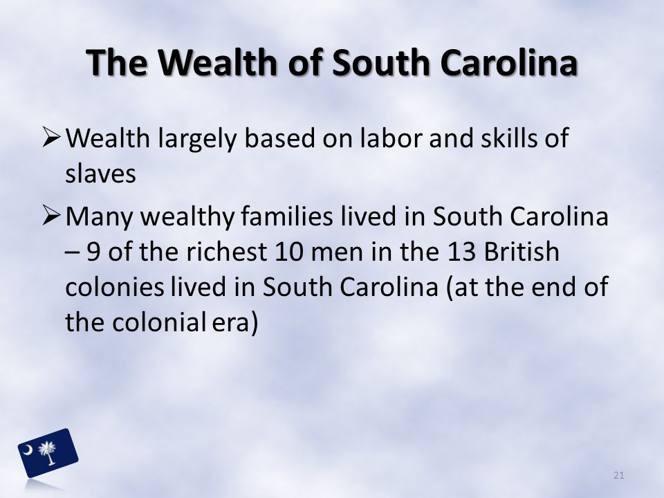 The Wealth of South Carolina  Wealth largely based on labor and skills of slaves  Many wealthy families lived in South Carolina – 9 of the richest 1
