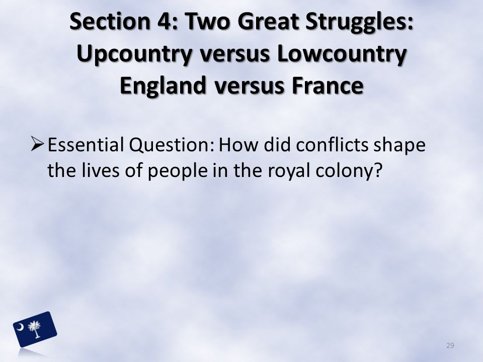 Section 4: Two Great Struggles: Upcountry versus Lowcountry England versus France  Essential Question: How did conflicts shape the lives of people in