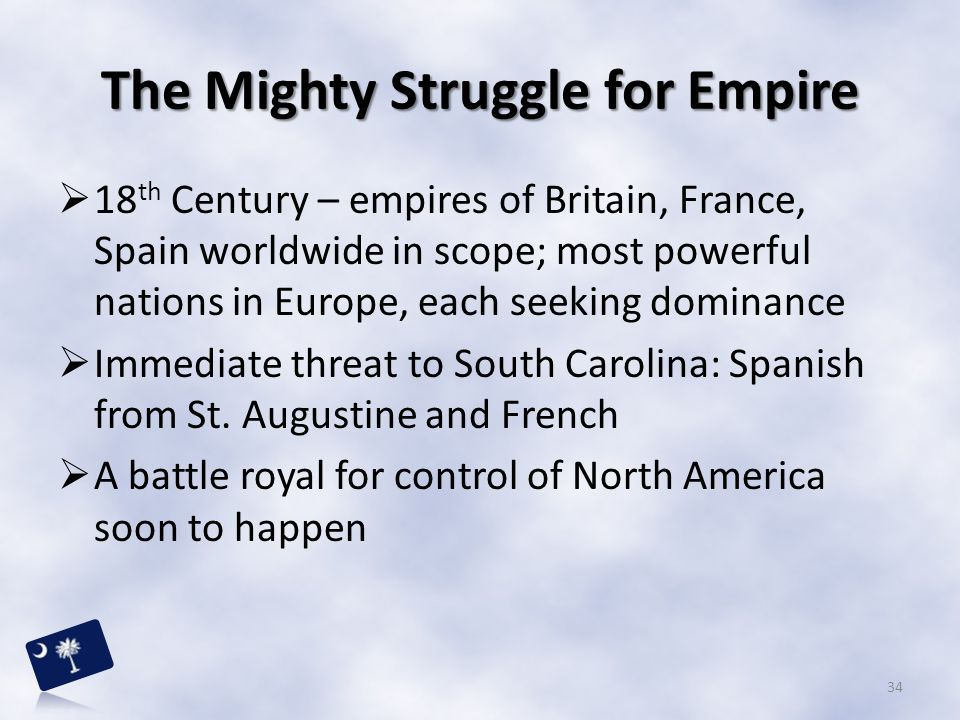 The Mighty Struggle for Empire  18 th Century – empires of Britain, France, Spain worldwide in scope; most powerful nations in Europe, each seeking d