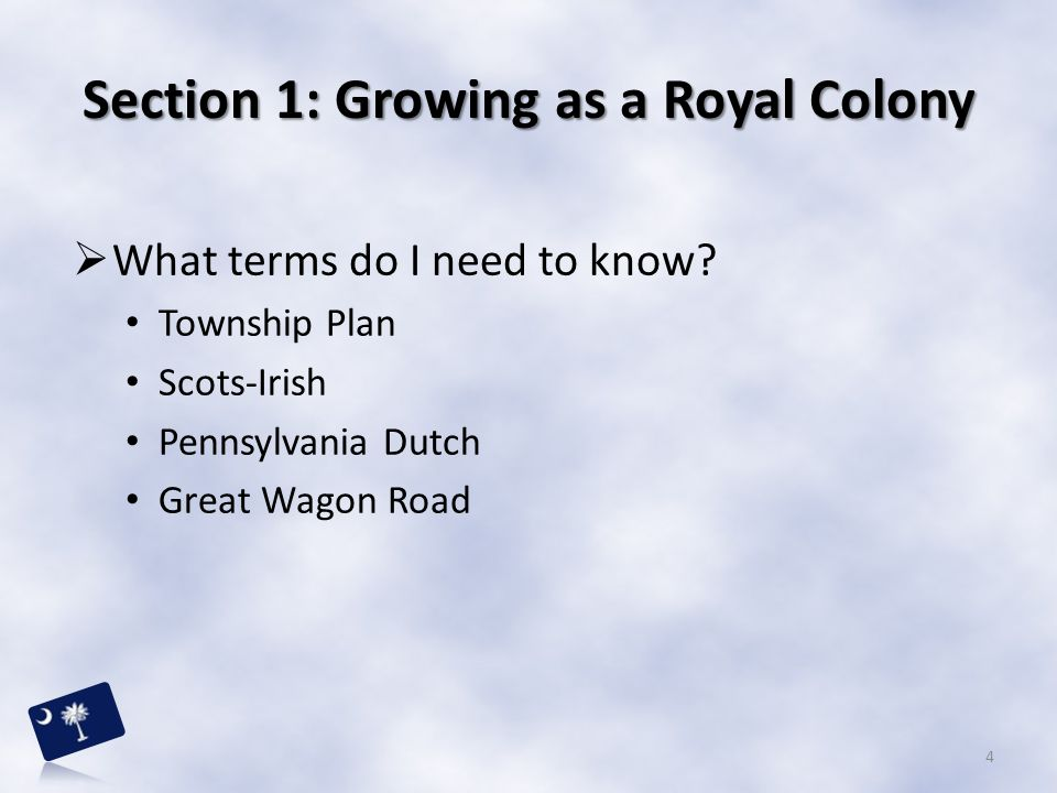 Section 1: Growing as a Royal Colony  What terms do I need to know? Township Plan Scots-Irish Pennsylvania Dutch Great Wagon Road 4