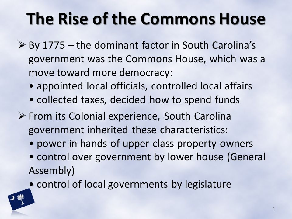  By 1775 – the dominant factor in South Carolina's government was the Commons House, which was a move toward more democracy: appointed local official