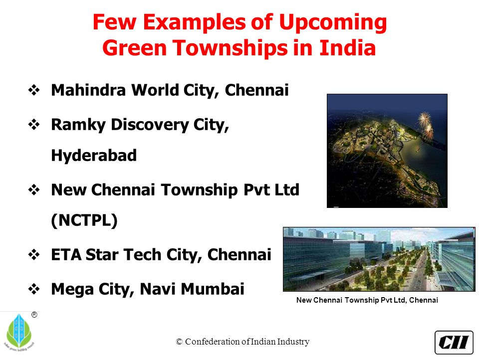 © Confederation of Indian Industry ® Few Examples of Upcoming Green Townships in India  Mahindra World City, Chennai  Ramky Discovery City, Hyderabad  New Chennai Township Pvt Ltd (NCTPL)  ETA Star Tech City, Chennai  Mega City, Navi Mumbai New Chennai Township Pvt Ltd, Chennai