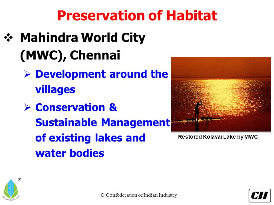 © Confederation of Indian Industry ® Preservation of Habitat  Mahindra World City (MWC), Chennai  Development around the villages  Conservation & Sustainable Management of existing lakes and water bodies Restored Kolavai Lake by MWC