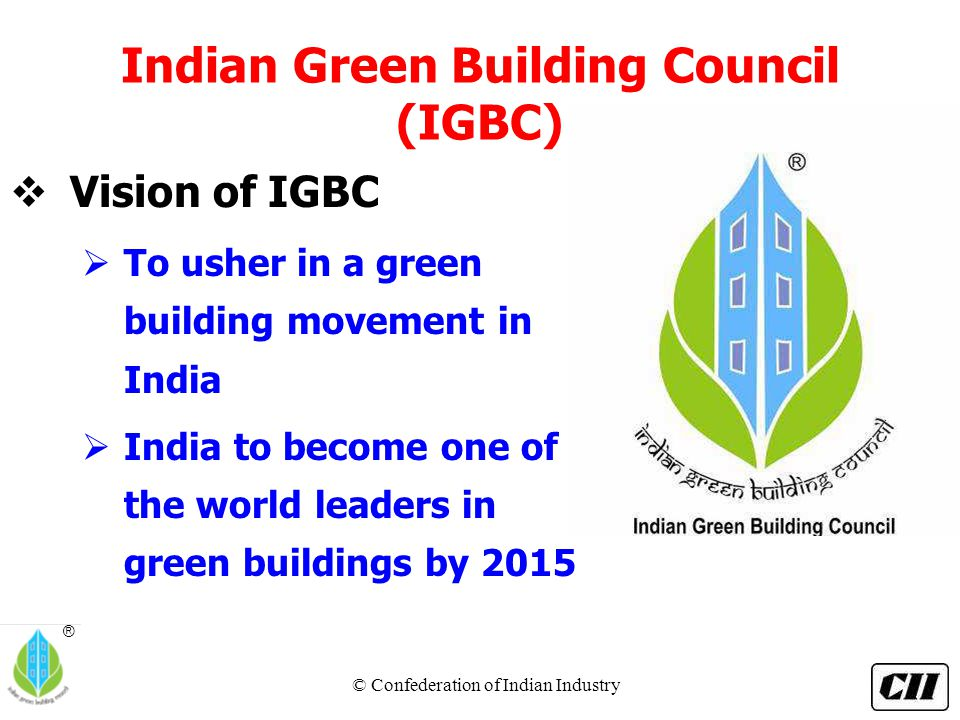 © Confederation of Indian Industry ® Indian Green Building Council (IGBC)  Vision of IGBC  To usher in a green building movement in India  India to become one of the world leaders in green buildings by 2015