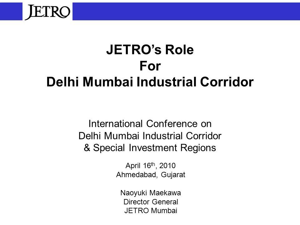JETRO's Role For Delhi Mumbai Industrial Corridor International Conference on Delhi Mumbai Industrial Corridor & Special Investment Regions April 16 th, 2010 Ahmedabad, Gujarat Naoyuki Maekawa Director General JETRO Mumbai