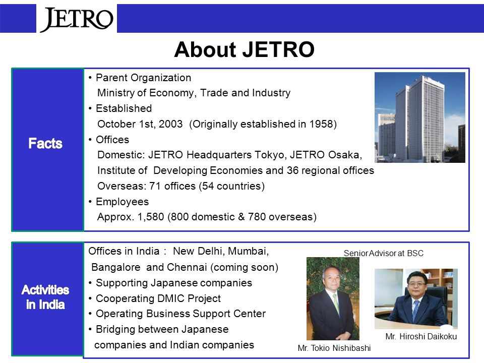 About JETRO Parent Organization Ministry of Economy, Trade and Industry Established October 1st, 2003 (Originally established in 1958) Offices Domestic: JETRO Headquarters Tokyo, JETRO Osaka, Institute of Developing Economies and 36 regional offices Overseas: 71 offices (54 countries) Employees Approx.