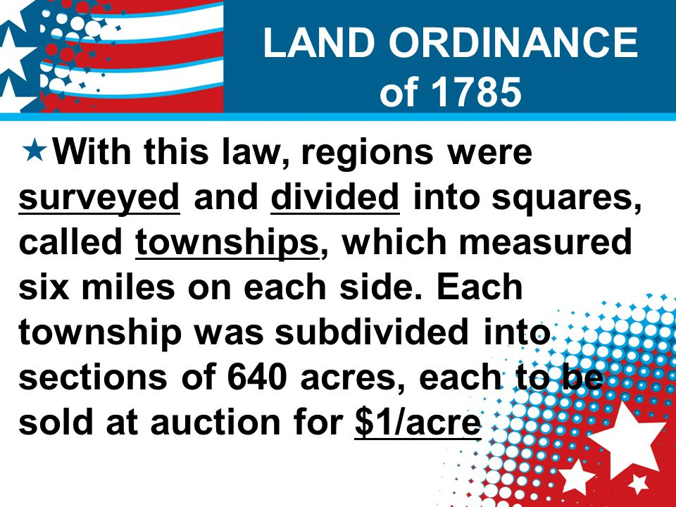 EDUCATION  The Land Ordinance of 1785 also required that one 640-acre section in each township be used to support public schools in the region; Section 16 would be saved for schools.